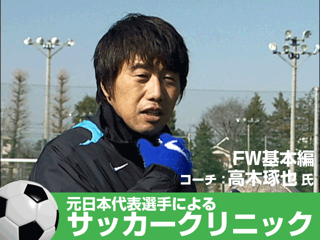 元日本代表が教えるサッカー教室 FW基本編 高木琢也のサッカークリニック