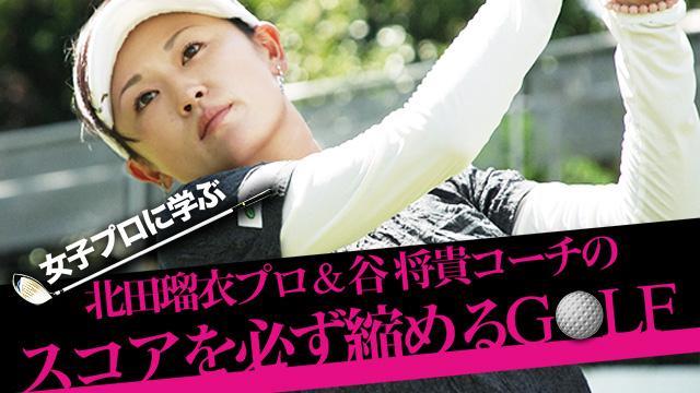 女子プロに学ぶ ~北田瑠衣プロ&谷将貴コーチのスコアを必ず縮めるGOLF~