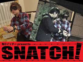 鬼Dイッチーpresents SNATCH!