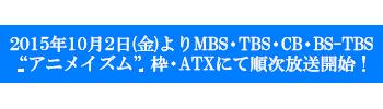 """2015年10月2日(金)よりMBS・TBS・CB・BS-TBS""""アニメイズム""""枠・ATXにて順次放送開始!"""