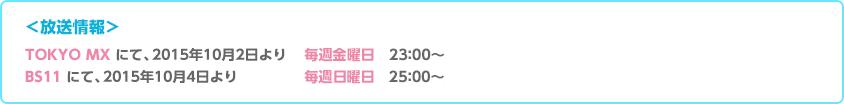 TOKYO MX にて、2015年7月3日より 毎週金曜日 23:00~23:30/BS11 にて、2015年7月3日より 毎週金曜日 25:00~25:30