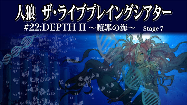 人狼 ザ・ライブプレイングシアター #22:DEPTH II 贖罪の海~SPIRAL~ Stege 7
