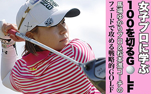 女子プロに学ぶ ~馬場ゆかりプロ&松本進コーチのフェードで攻める戦略的GOLF~
