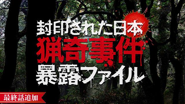 【1/14 最終話UP】<br>封印された日本 猟奇事件暴露ファイル