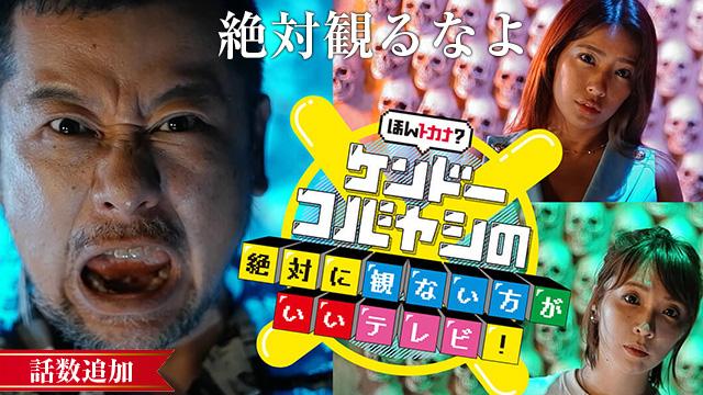 【8/5 UP】<br>ほんトカナ?ケンドーコバヤシの絶対に観ない方がいいテレビ!